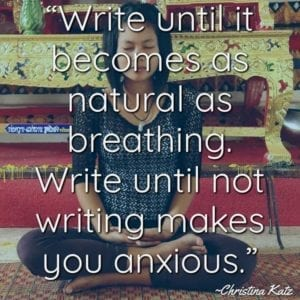 """Write until it becomes as natural as breathing. Write until not writing makes you anxious."" ~Christina Katz"