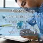 """Either write something worth reading or do something worth writing."" ~Ben Franklin"