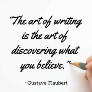 """The art of writing is the art of discovering what you believe."" ~Gustave Flaubert"