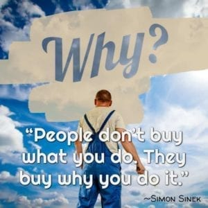"""People don't buy what you do. They buy why you do it."" ~Simon Sinek"