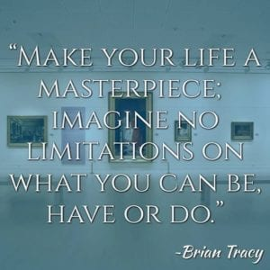 """Make your life a masterpiece; imagine no limitations on what you can be, have or do."" ~Brian Tracy"