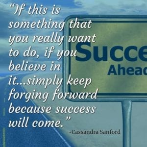 """If this is something that you really want to do, if you believe in it…simply keep forging forward because success will come."" ~Cassandra Sanford"