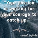 """""""Your passion is waiting for your courage to catch up."""" ~Isabelle Lafleche"""