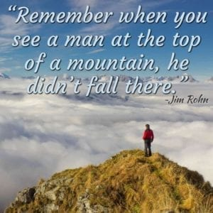 """Remember when you see a man at the top of a mountain, he didn't fall there."" ~Jim Rohn"