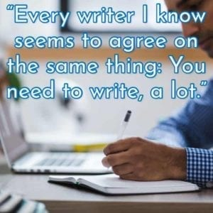 """Every writer I know seems to agree on the same thing: You need to write, a lot."""