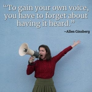 """To gain your own voice, you have to forget about having it heard."" ~Allen Ginsberg"