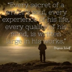 """Every secret of a writer's soul, every experience of his life, every quality of his mind, is written large in his works."" ~Virginia Woolf"