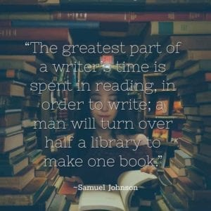 """The greatest part of a writer's time is spent in reading, in order to write; a man will turn over half a library to make one book."" ~Samuel Johnson"