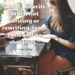 """Write. Rewrite. When not writing or rewriting, read. I know of no shortcuts."" ~Larry L. King"
