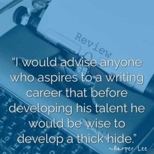 """I would advise anyone who aspires to a writing career that before developing his talent he would be wise to develop a thick hide."" ~Harper Lee"