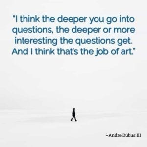 """I think the deeper you go into questions, the deeper or more interesting the questions get. And I think that's the job of art."" ~Andre Dubus III"