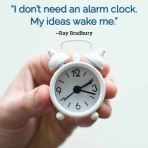 """I don't need an alarm clock. My ideas wake me."" ~Ray Bradbury"