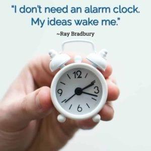 """""""I don't need an alarm clock. My ideas wake me."""" ~Ray Bradbury"""