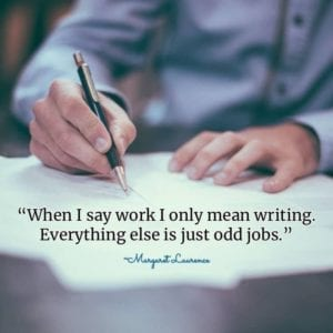 """When I say work I only mean writing. Everything else is just odd jobs."" ~Margaret Laurence"