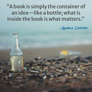 """A book is simply the container of an idea—like a bottle; what is inside the book is what matters."" ~Angela Carter"