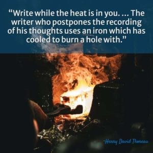 """Write while the heat is in you. … The writer who postpones the recording of his thoughts uses an iron which has cooled to burn a hole with."" ~Henry David Thoreau"