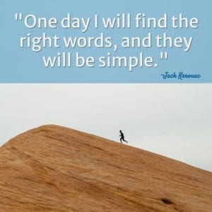 """One day I will find the right words, and they will be simple."" ~Jack Kerouac"