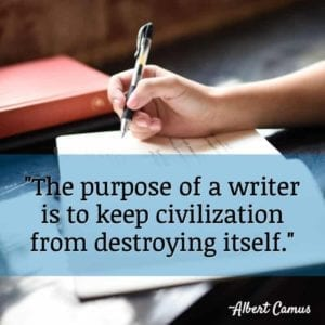 """The purpose of a writer is to keep civilization from destroying itself."" ~Albert Camus"