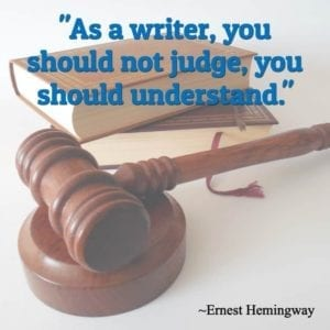 """As a writer, you should not judge, you should understand."" ~Ernest Hemingway"