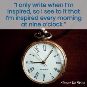 """I only write when I'm inspired, so I see to it that I'm inspired every morning at nine o'clock."" ~Peter De Vries"