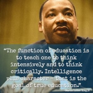 """The function of education is to teach one to think intensively and to think critically. Intelligence plus character – that is the goal of true education."" ~Martin Luther King Jr."