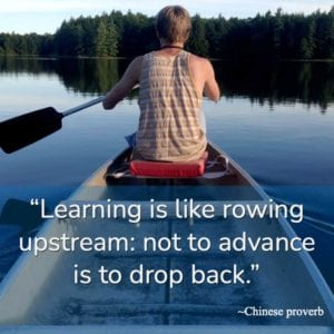 """Learning is like rowing upstream: not to advance is to drop back."" ~Chinese proverb"