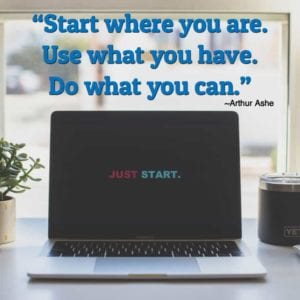 """Start where you are. Use what you have. Do what you can."" ~Arthur Ashe"