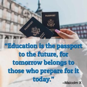 """Education is the passport to the future, for tomorrow belongs to those who prepare for it today."" ~Malcolm X"