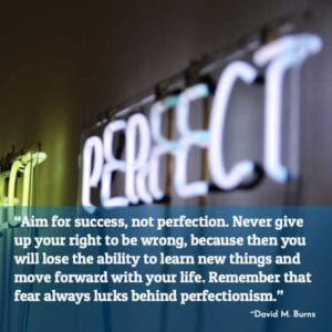 """Aim for success, not perfection. Never give up your right to be wrong, because then you will lose the ability to learn new things and move forward with your life. Remember that fear always lurks behind perfectionism."" ~David M. Burns"