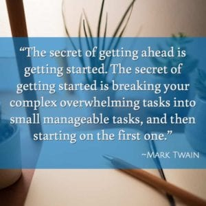 """The secret of getting ahead is getting started. The secret of getting started is breaking your complex overwhelming tasks into small manageable tasks, and then starting on the first one."" ~Mark Twain"