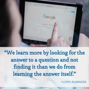 """We learn more by looking for the answer to a question and not finding it than we do from learning the answer itself."" ~Lloyd Alexander"