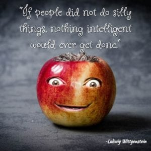 """If people did not do silly things, nothing intelligent would ever get done."" ~Ludwig Wittgenstein"