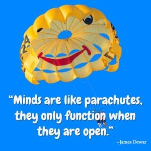 """Minds are like parachutes, they only function when they are open."" ~James Dewar"