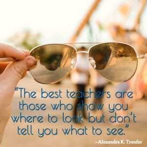 """The best teachers are those who show you where to look but don't tell you what to see."" ~Alexandra K. Trenfor"